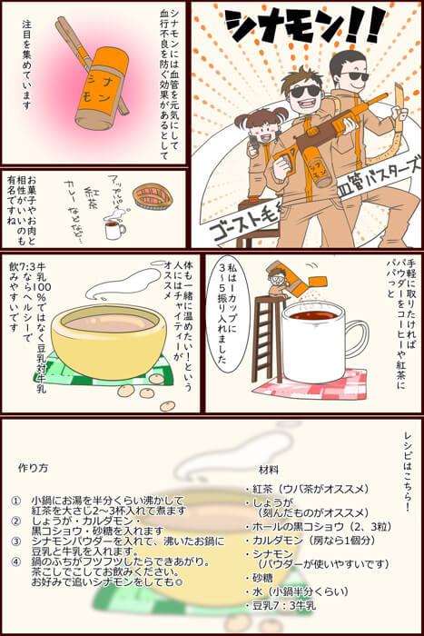 シナモン!!シナモンには血管を元気にして血行不良を防ぐ効果があるとして注目を集めています。お菓子やお肉と相性がいいのも有名ですね。手軽に取りたければパウダーをコーヒーや紅茶にパパっと私は1カップに3~5振り入れました。体も一緒に温めたい!という人にはチャイティーがオススメ。牛乳100%ではなく豆乳対牛乳7:3ならヘルシーで飲みやすいです。レシピはこちら!材料・紅茶(ウバ茶がオススメ)・しょうが(刻んだものがオススメ)・ホールの黒コショウ(2、3粒)・カルダモン(房なら1個分)・シナモン(パウダーが使いやすいです)・砂糖・水(小鍋半分くらい)・豆乳7:3牛乳。作り方① 小鍋にお湯を半分くらい沸かして紅茶を大さじ2~3杯入れて煮ます② しょうが・カルダモン・黒コショウ・砂糖を入れます③ シナモンパウダーを入れて、沸いたお鍋に豆乳と牛乳を入れます。④ 鍋のふちがフツフツしたらできあがり。茶こしでこしてお飲みください。お好みで追いシナモンをしても◎