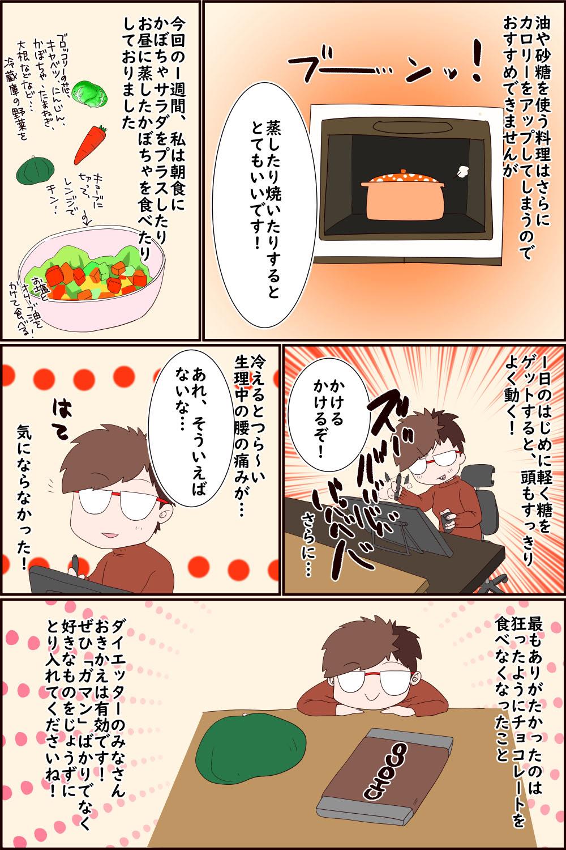 油や砂糖を使う料理はさらにカロリーをアップしてしまうのでおすすめできませんが蒸したり焼いたりするととてもいいです!今回の1週間、私はチンしたものを朝食にかぼちゃサラダをプラスしたりお昼に蒸したかぼちゃを食べたりしておりました1日のはじめに軽く糖をゲットすると、頭もすっきりよく動く!かけるかけるぞ!さらに…冷えるとつら~い生理中の腰の痛みが…あれ、そういえばないな…気にならなかった!最もありがたかったのは狂ったようにチョコレートを食べなくなったことダイエッターのみなさんおきかえは有効です!ぜひ「ガマン」ばかりでなく好きなものをじょうずにとり入れてくださいね!