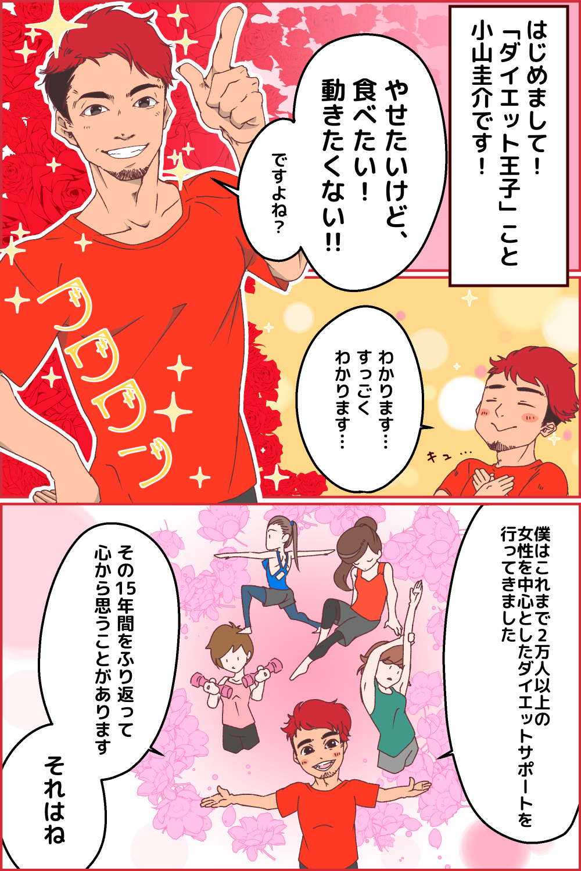 はじめまして!「ダイエット王子」こと小山圭介です! やせたいけど、食べたい!動きたくない!! ですよね? わかります…すっごくわかります…。僕はこれまで2万人以上の女性を中心としたダイエットサポートを行ってきました。その15年間をふり返って心から思うことがあります。それはね