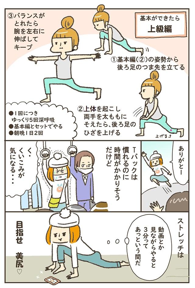 ①基本編(②)の姿勢から後ろ足のつま先を立てる②上体を起こし、両手を太ももにそえたら、後ろ足のひざを上げる③バランスがとれたら腕を左右に伸ばしてキープ●1回につきゆっくり5回深呼吸●基本編とセットでやる●朝晩1日2回。ありがとー。Tバックは慣れるのに時間がかかりそうだけど。く・くいこみが気になる・・・。ストレッチは、動画とか見ながらやると3分ってあっという間だ。目指せ 美尻♡